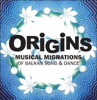 Origins: Musical Migrations of Balkan Song & Dance